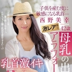 激レア!!母乳の出るアラフォー人妻 西野美幸 42歳 子供を産む度に敏感になる乳首― 乳首激イキAV Debut!!